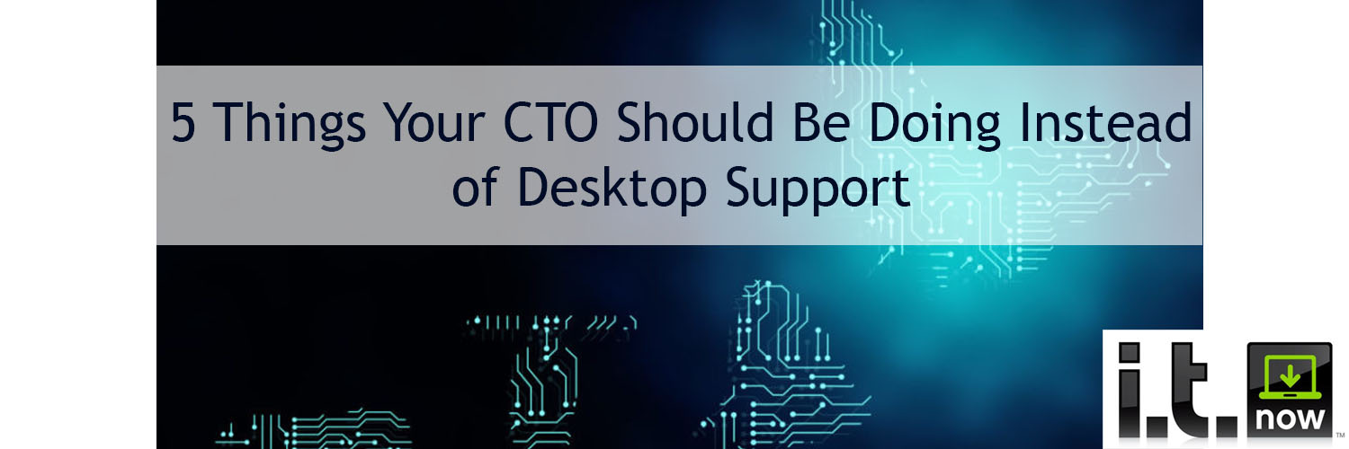 5 Things your CTO SHould be doing instead of Desktop Support